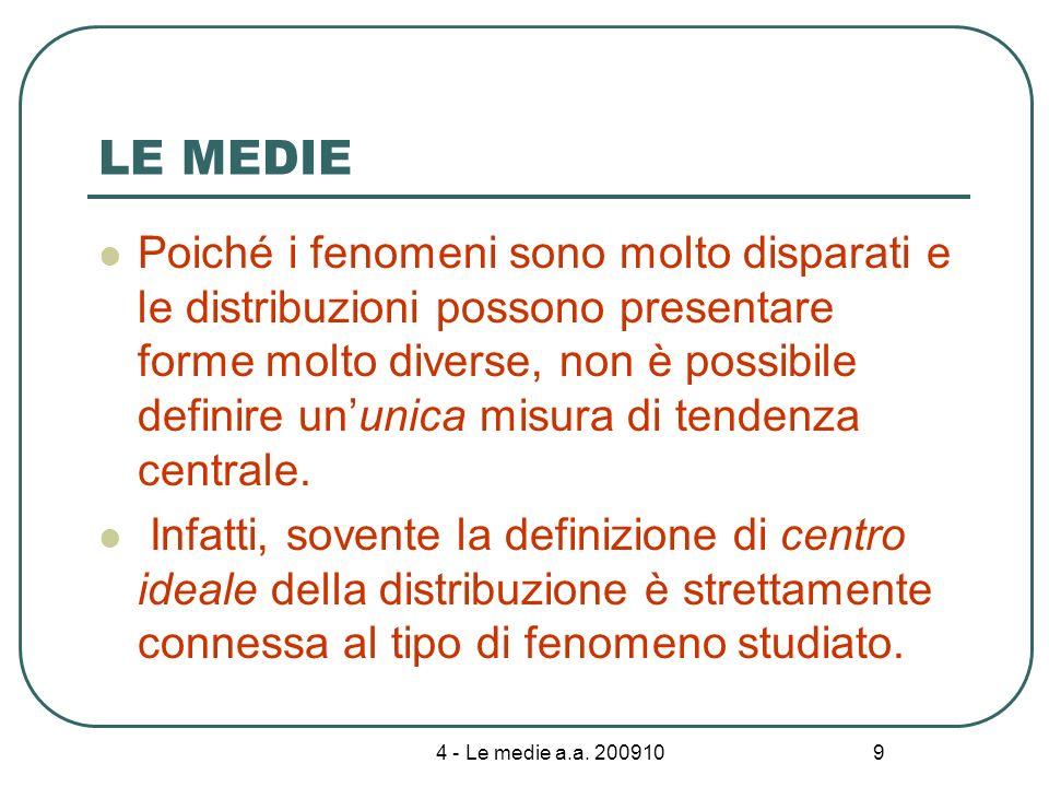 9 LE MEDIE Poiché i fenomeni sono molto disparati e le distribuzioni possono presentare forme molto diverse, non è possibile definire ununica misura d