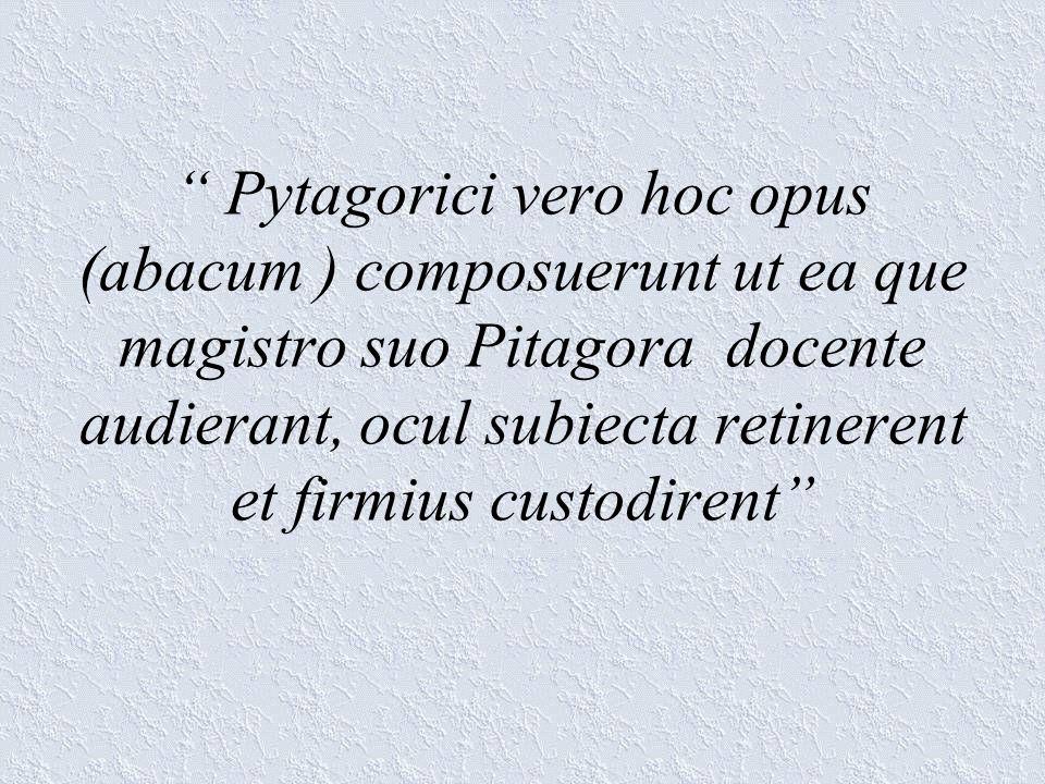 Pytagorici vero hoc opus (abacum ) composuerunt ut ea que magistro suo Pitagora docente audierant, ocul subiecta retinerent et firmius custodirent