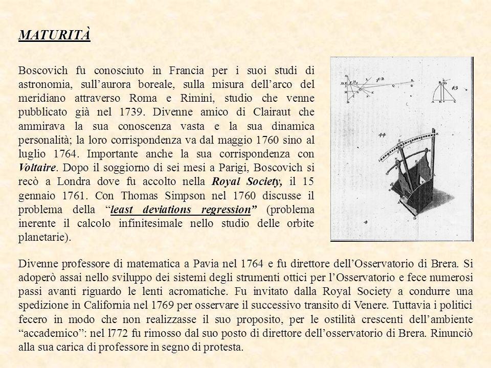 MATURITÀ Boscovich fu conosciuto in Francia per i suoi studi di astronomia, sullaurora boreale, sulla misura dellarco del meridiano attraverso Roma e Rimini, studio che venne pubblicato già nel 1739.