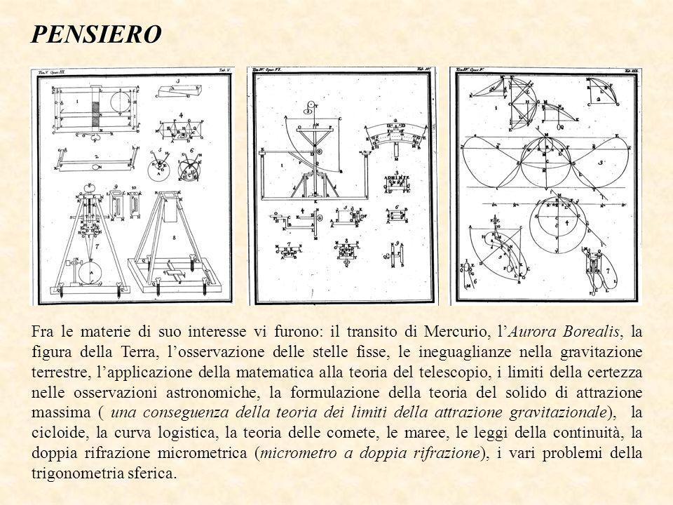 Fra le materie di suo interesse vi furono: il transito di Mercurio, lAurora Borealis, la figura della Terra, losservazione delle stelle fisse, le ineguaglianze nella gravitazione terrestre, lapplicazione della matematica alla teoria del telescopio, i limiti della certezza nelle osservazioni astronomiche, la formulazione della teoria del solido di attrazione massima ( una conseguenza della teoria dei limiti della attrazione gravitazionale), la cicloide, la curva logistica, la teoria delle comete, le maree, le leggi della continuità, la doppia rifrazione micrometrica (micrometro a doppia rifrazione), i vari problemi della trigonometria sferica.