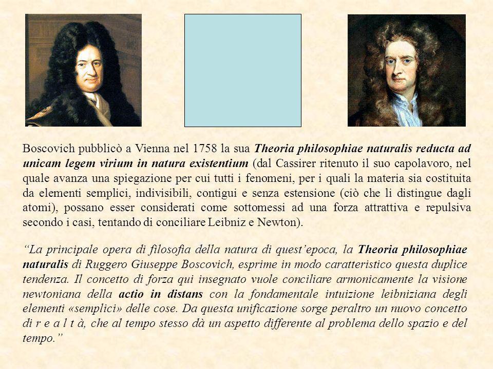 Boscovich pubblicò a Vienna nel 1758 la sua Theoria philosophiae naturalis reducta ad unicam legem virium in natura existentium (dal Cassirer ritenuto il suo capolavoro, nel quale avanza una spiegazione per cui tutti i fenomeni, per i quali la materia sia costituita da elementi semplici, indivisibili, contigui e senza estensione (ciò che li distingue dagli atomi), possano esser considerati come sottomessi ad una forza attrattiva e repulsiva secondo i casi, tentando di conciliare Leibniz e Newton).