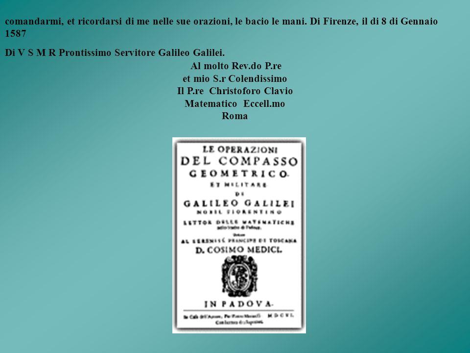 42 Galileo Galilei a Cristoph Clavius in Roma Firenze, 8 gennaio 1588 Molto Mag.co et Rev.do mio S.re Parmi hor mai tempo di rompere il silenzio sin q