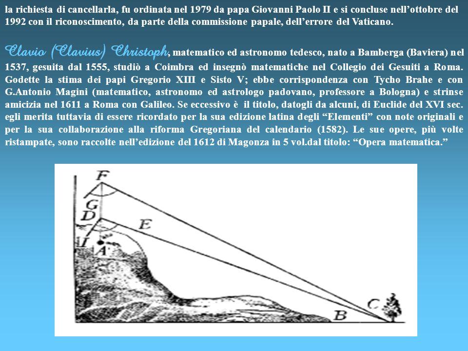 Clavio (Clavius) Christoph, matematico ed astronomo tedesco, nato a Bamberga (Baviera) nel 1537, gesuita dal 1555, studiò a Coimbra ed insegnò matematiche nel Collegio dei Gesuiti a Roma.
