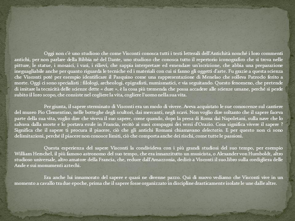 Oggi non c'è uno studioso che come Visconti conosca tutti i testi letterali dell'Antichità nonché i loro commenti antichi, per non parlare della Bibbi