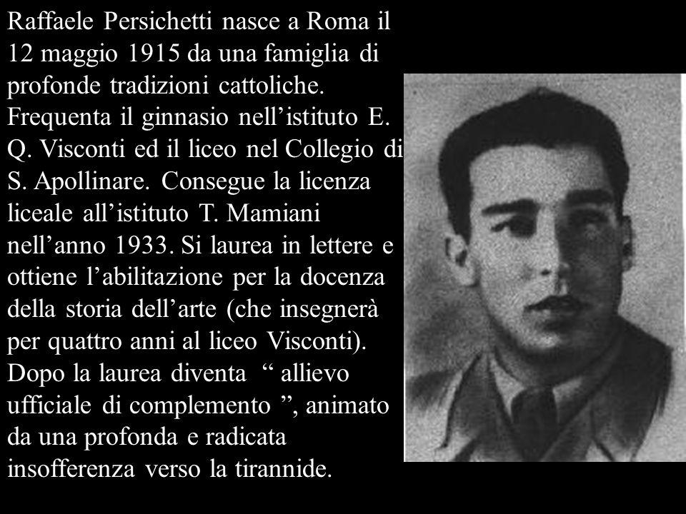 Raffaele Persichetti nasce a Roma il 12 maggio 1915 da una famiglia di profonde tradizioni cattoliche. Frequenta il ginnasio nellistituto E. Q. Viscon