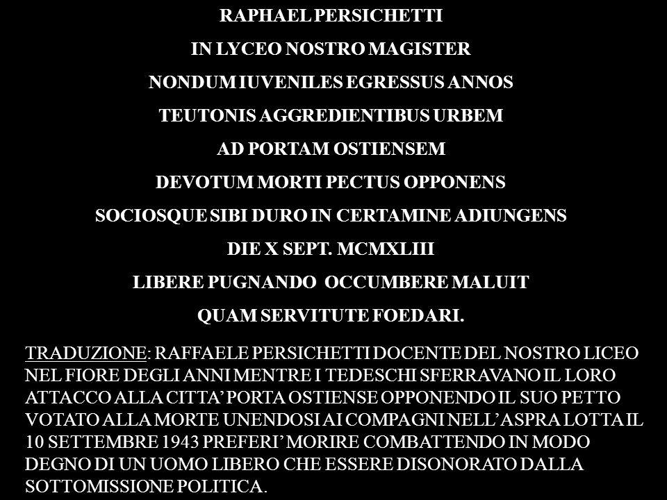 RAPHAEL PERSICHETTI IN LYCEO NOSTRO MAGISTER NONDUM IUVENILES EGRESSUS ANNOS TEUTONIS AGGREDIENTIBUS URBEM AD PORTAM OSTIENSEM DEVOTUM MORTI PECTUS OP