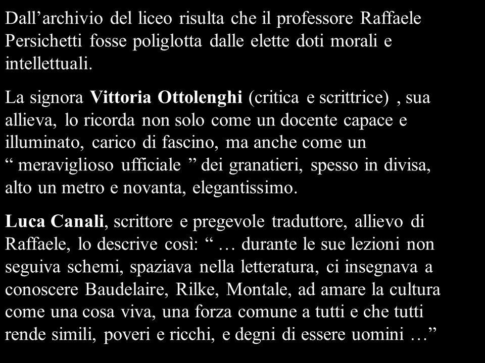 Dallarchivio del liceo risulta che il professore Raffaele Persichetti fosse poliglotta dalle elette doti morali e intellettuali. La signora Vittoria O