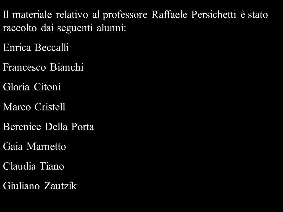 Il materiale relativo al professore Raffaele Persichetti è stato raccolto dai seguenti alunni: Enrica Beccalli Francesco Bianchi Gloria Citoni Marco C