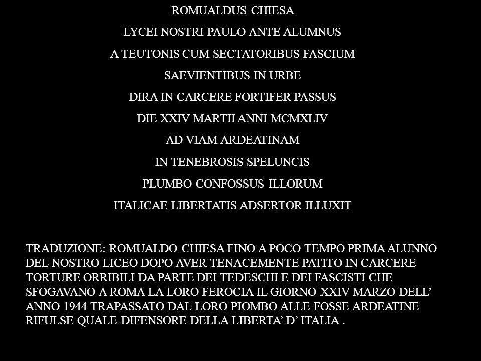 ROMUALDUS CHIESA LYCEI NOSTRI PAULO ANTE ALUMNUS A TEUTONIS CUM SECTATORIBUS FASCIUM SAEVIENTIBUS IN URBE DIRA IN CARCERE FORTIFER PASSUS DIE XXIV MAR