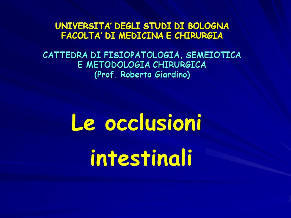 Le occlusioni intestinali UNIVERSITA DEGLI STUDI DI BOLOGNA FACOLTA DI MEDICINA E CHIRURGIA CATTEDRA DI FISIOPATOLOGIA, SEMEIOTICA E METODOLOGIA CHIRURGICA (Prof.