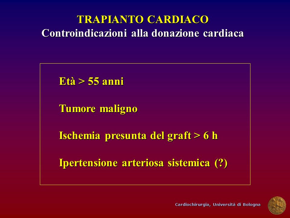 Cardiochirurgia, Università di Bologna TRAPIANTO CARDIACO Controindicazioni alla donazione cardiaca Età > 55 anni Tumore maligno Ischemia presunta del