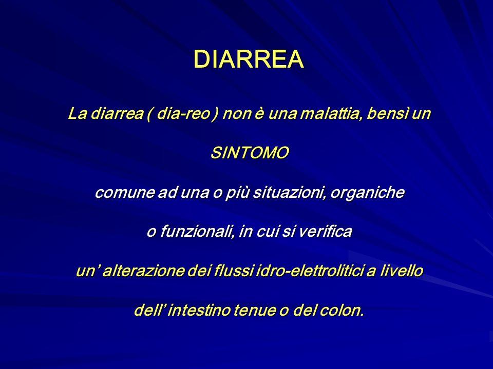 DIARREA La diarrea ( dia-reo ) non è una malattia, bensì un SINTOMO comune ad una o più situazioni, organiche o funzionali, in cui si verifica un alterazione dei flussi idro-elettrolitici a livello dell intestino tenue o del colon.