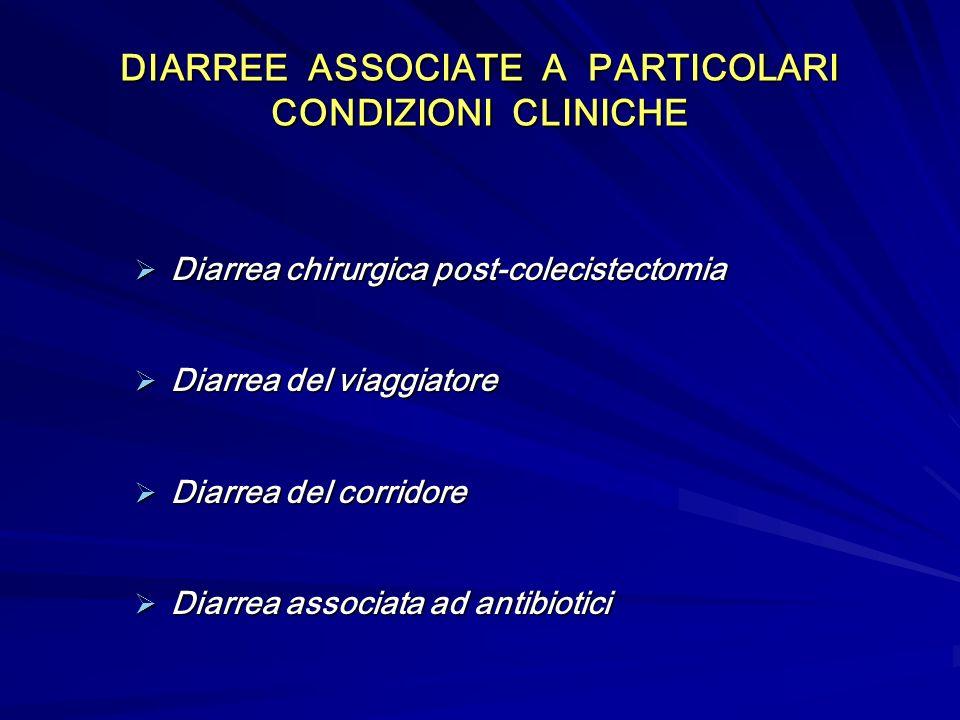 DIARREE ASSOCIATE A PARTICOLARI CONDIZIONI CLINICHE Diarrea chirurgica post-colecistectomia Diarrea chirurgica post-colecistectomia Diarrea del viaggiatore Diarrea del viaggiatore Diarrea del corridore Diarrea del corridore Diarrea associata ad antibiotici Diarrea associata ad antibiotici