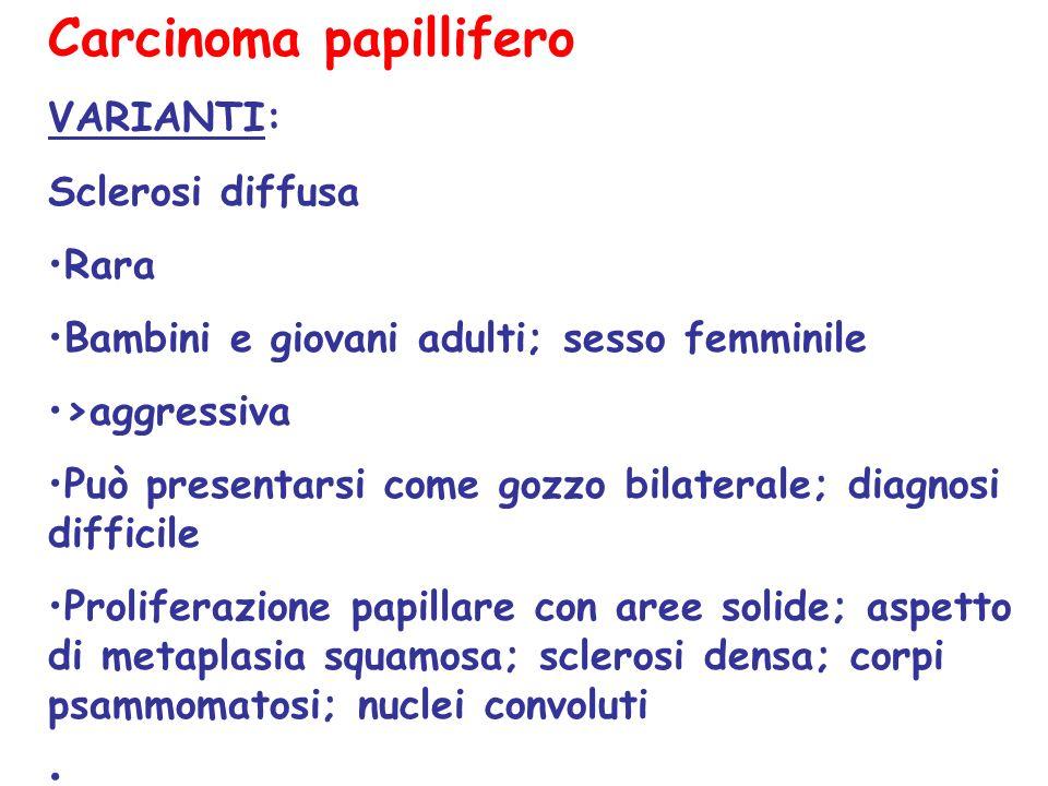 Carcinoma papillifero VARIANTI: Sclerosi diffusa Rara Bambini e giovani adulti; sesso femminile >aggressiva Può presentarsi come gozzo bilaterale; dia