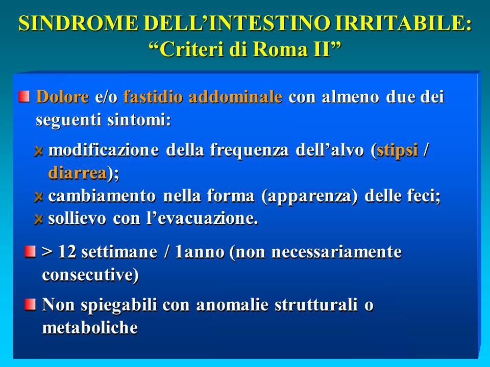 SINDROME DELLINTESTINO IRRITABILE: Criteri di Roma II modificazione della frequenza dellalvo (stipsi / diarrea); cambiamento nella forma (apparenza) delle feci; sollievo con levacuazione.