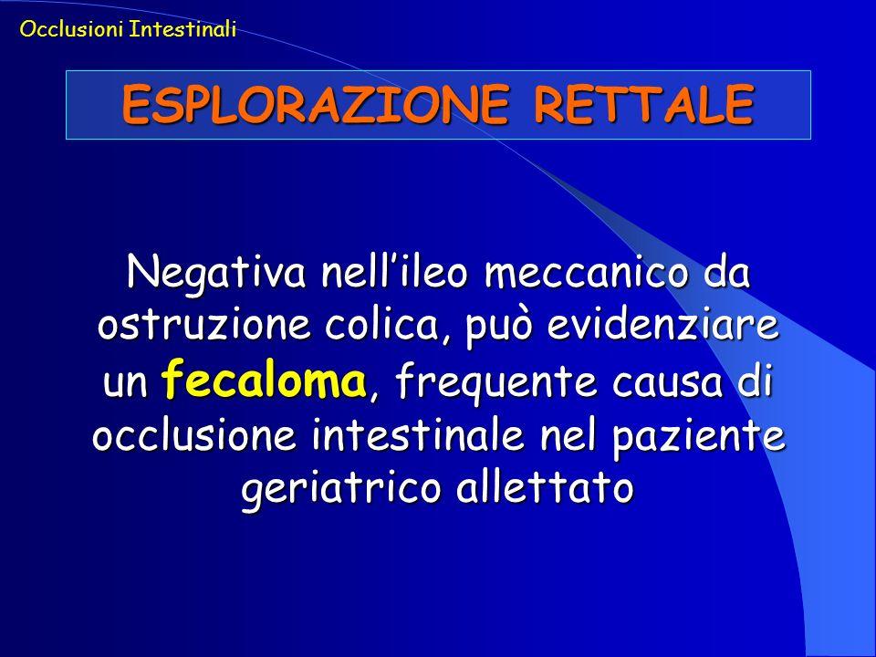 ESPLORAZIONE RETTALE Negativa nellileo meccanico da ostruzione colica, può evidenziare un fecaloma, frequente causa di occlusione intestinale nel pazi
