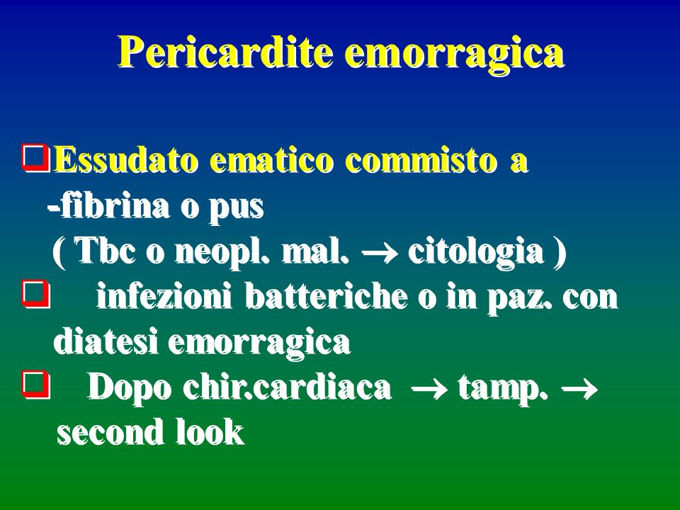 Pericardite emorragica Essudato ematico commisto a -fibrina o pus ( Tbc o neopl. mal. citologia ) infezioni batteriche o in paz. con diatesi emorragic