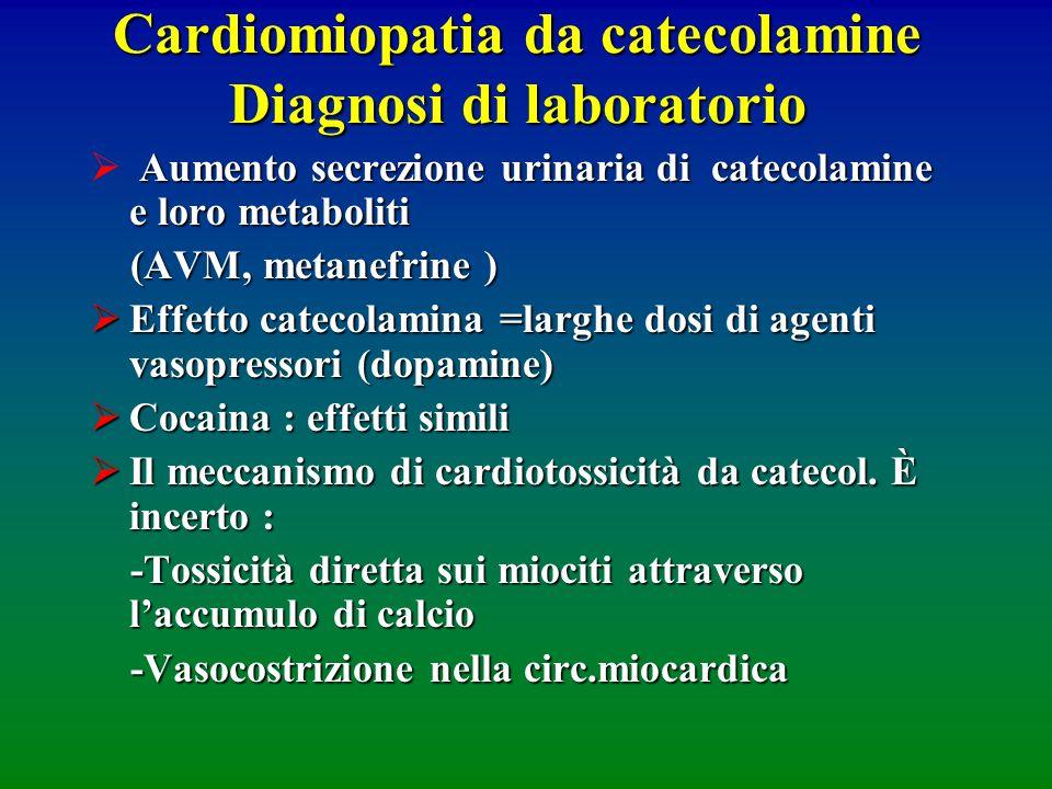 Cardiomiopatia da catecolamine Diagnosi di laboratorio Aumento secrezione urinaria di catecolamine e loro metaboliti (AVM, metanefrine ) (AVM, metanef