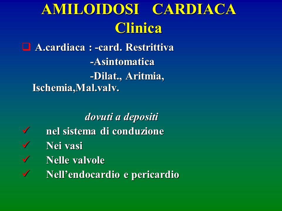 AMILOIDOSI CARDIACA Clinica A.cardiaca : -card. Restrittiva -Asintomatica -Asintomatica -Dilat., Aritmia, Ischemia,Mal.valv. -Dilat., Aritmia, Ischemi