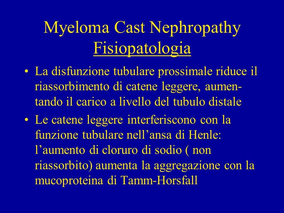 Myeloma Cast Nephropathy Fisiopatologia La disfunzione tubulare prossimale riduce il riassorbimento di catene leggere, aumen- tando il carico a livell