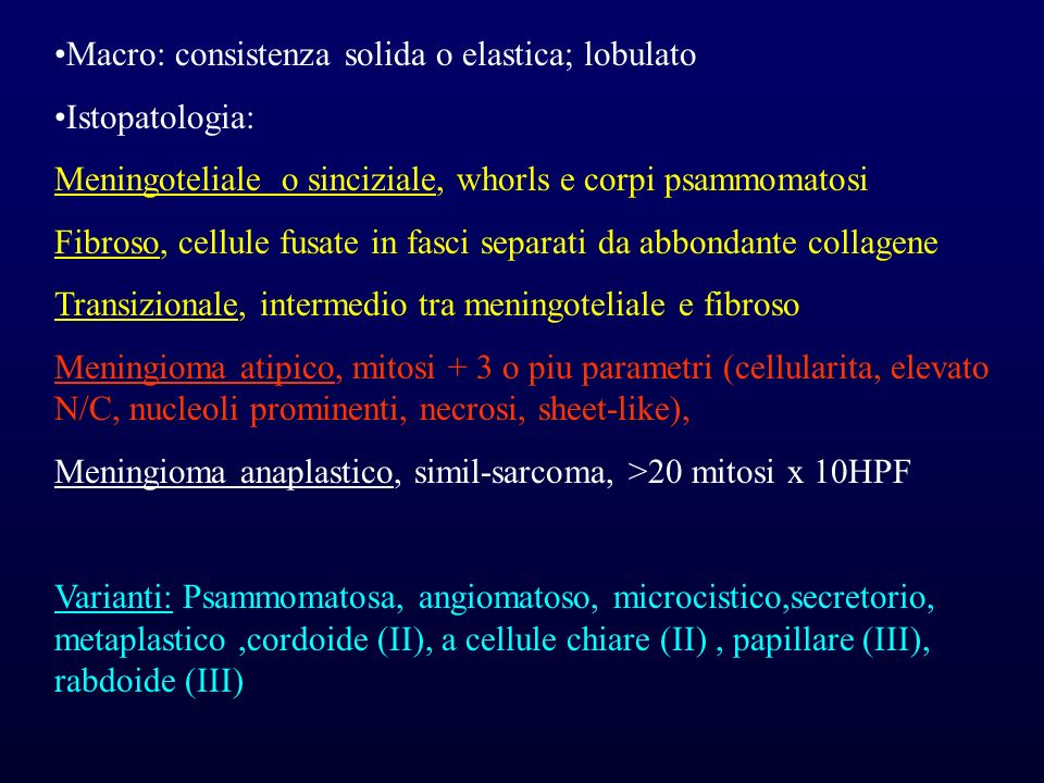 Macro: consistenza solida o elastica; lobulato Istopatologia: Meningoteliale o sinciziale, whorls e corpi psammomatosi Fibroso, cellule fusate in fasc