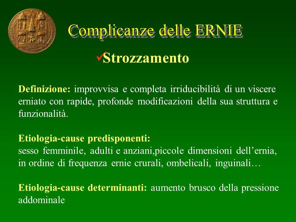Complicanze delle ERNIE Strozzamento Definizione: improvvisa e completa irriducibilità di un viscere erniato con rapide, profonde modificazioni della