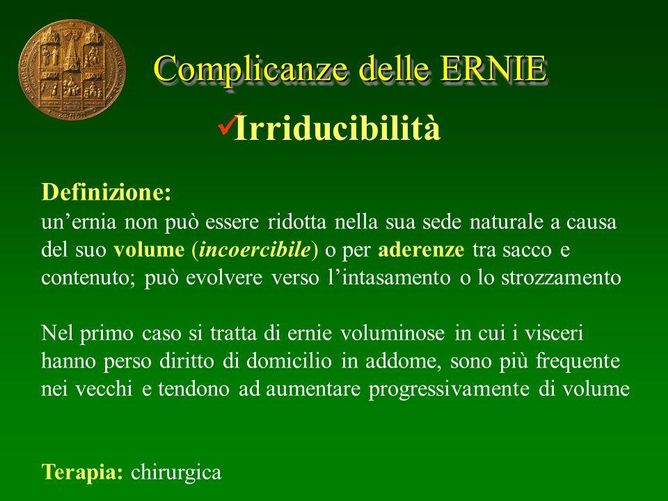 Complicanze delle ERNIE Irriducibilità Definizione: unernia non può essere ridotta nella sua sede naturale a causa del suo volume (incoercibile) o per