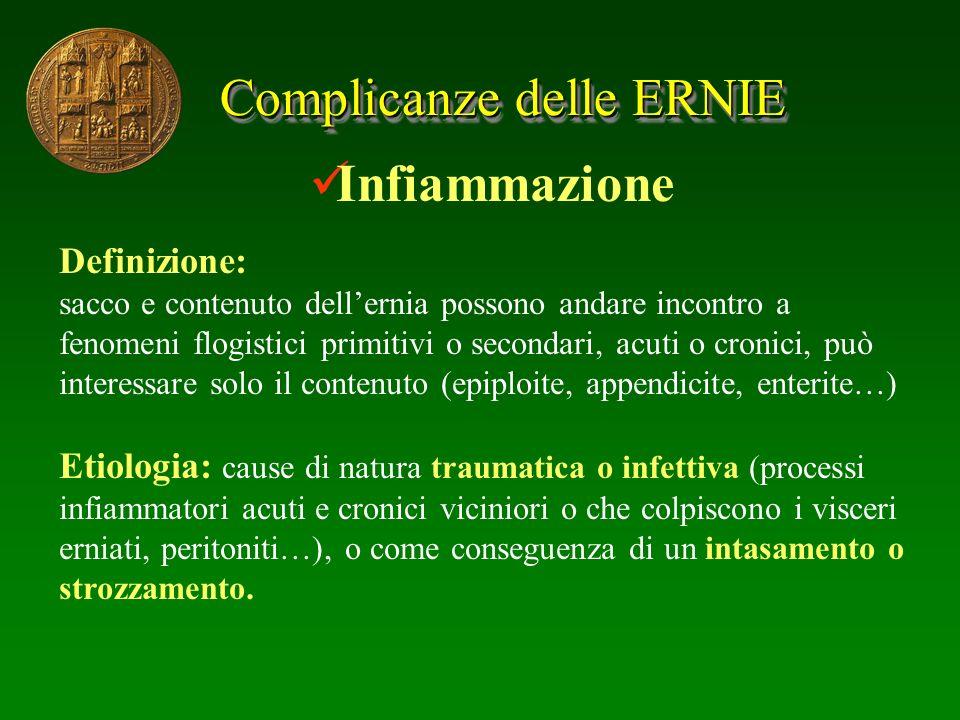 Complicanze delle ERNIE Infiammazione Definizione: sacco e contenuto dellernia possono andare incontro a fenomeni flogistici primitivi o secondari, ac