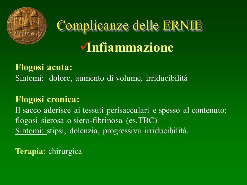 Complicanze delle ERNIE Infiammazione Flogosi acuta: Sintomi: dolore, aumento di volume, irriducibilità Flogosi cronica: Il sacco aderisce ai tessuti