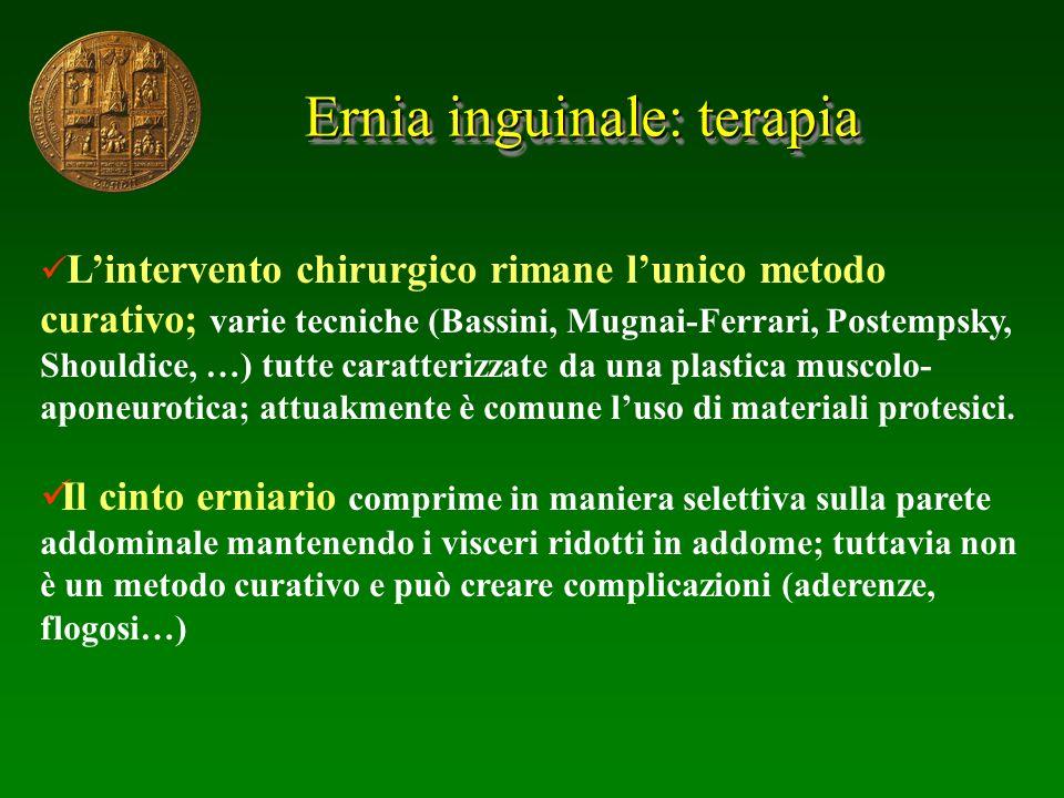 Ernia inguinale: terapia Lintervento chirurgico rimane lunico metodo curativo; varie tecniche (Bassini, Mugnai-Ferrari, Postempsky, Shouldice, …) tutt