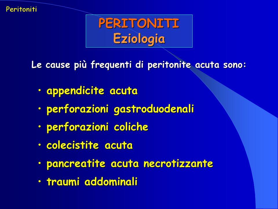Peritoniti PERITONITI ACUTE DIFFUSE PERITONITI PRIMITIVE emometastatiche emometastatiche infezione dellascite nel cirrotico infezione dellascite nel cirrotico peritoniti in pz in dialisi peritoneale peritoniti in pz in dialisi peritoneale PERITONITI PRIMITIVE perforazione spontanea tratto GI, VB, VU o vie genitali femminili perforazione spontanea tratto GI, VB, VU o vie genitali femminili rottura in peritoneo libero di ascesso circoscritto rottura in peritoneo libero di ascesso circoscritto peritoniti post-traumatiche (contusioni e ferite) peritoniti post-traumatiche (contusioni e ferite) peritoniti post-operatorie (cedimento suture o altre cause iatrogene) peritoniti post-operatorie (cedimento suture o altre cause iatrogene)