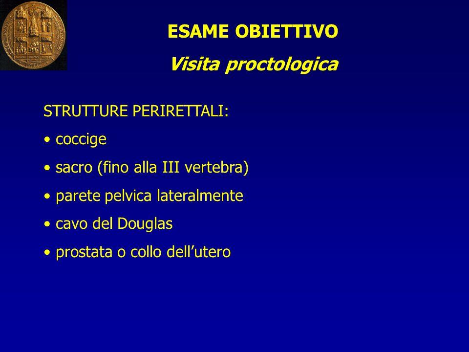 ESAME OBIETTIVO Visita proctologica STRUTTURE PERIRETTALI: coccige sacro (fino alla III vertebra) parete pelvica lateralmente cavo del Douglas prostat