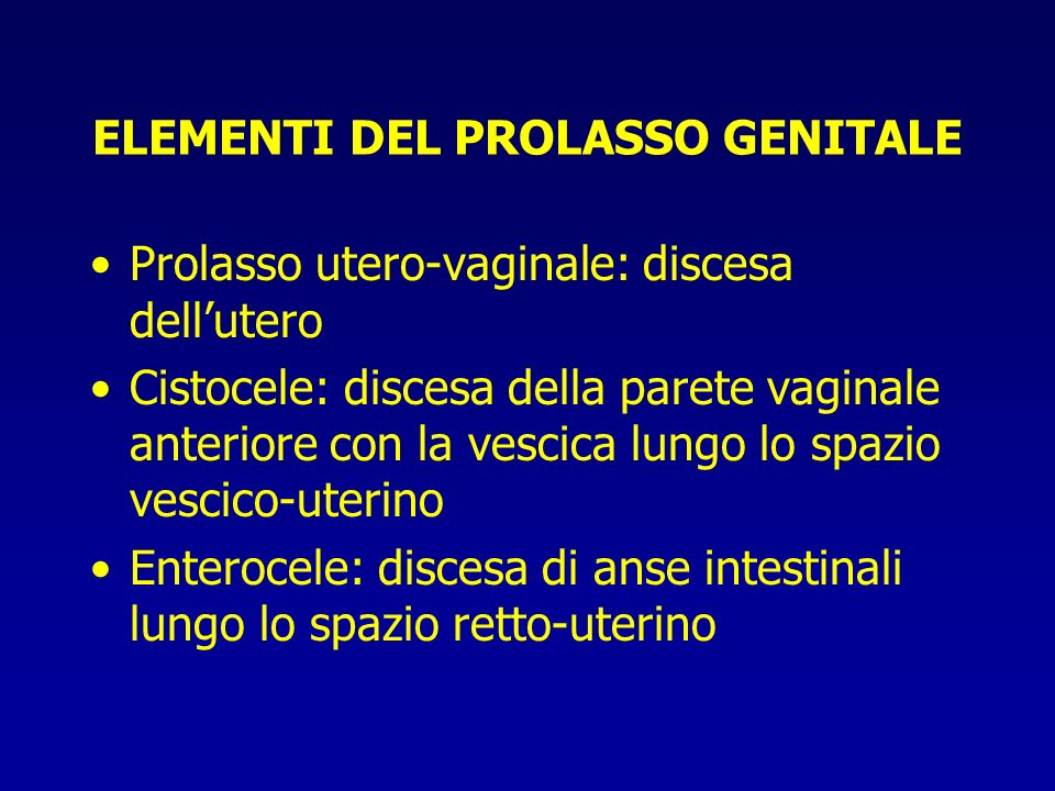 ELEMENTI DEL PROLASSO GENITALE Prolasso utero-vaginale: discesa dellutero Cistocele: discesa della parete vaginale anteriore con la vescica lungo lo s