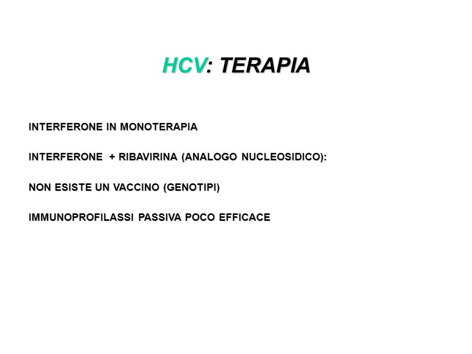 HCV: TERAPIA INTERFERONE IN MONOTERAPIA INTERFERONE + RIBAVIRINA (ANALOGO NUCLEOSIDICO): NON ESISTE UN VACCINO (GENOTIPI) IMMUNOPROFILASSI PASSIVA POCO EFFICACE