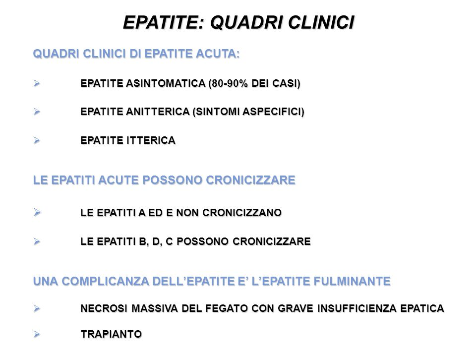 EPATITE: QUADRI CLINICI QUADRI CLINICI DI EPATITE ACUTA: EPATITE ASINTOMATICA (80-90% DEI CASI) EPATITE ASINTOMATICA (80-90% DEI CASI) EPATITE ANITTERICA (SINTOMI ASPECIFICI) EPATITE ANITTERICA (SINTOMI ASPECIFICI) EPATITE ITTERICA EPATITE ITTERICA LE EPATITI ACUTE POSSONO CRONICIZZARE LE EPATITI A ED E NON CRONICIZZANO LE EPATITI A ED E NON CRONICIZZANO LE EPATITI B, D, C POSSONO CRONICIZZARE LE EPATITI B, D, C POSSONO CRONICIZZARE UNA COMPLICANZA DELLEPATITE E LEPATITE FULMINANTE NECROSI MASSIVA DEL FEGATO CON GRAVE INSUFFICIENZA EPATICA NECROSI MASSIVA DEL FEGATO CON GRAVE INSUFFICIENZA EPATICA TRAPIANTO TRAPIANTO