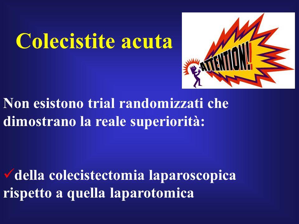 Non esistono trial randomizzati che dimostrano la reale superiorità: della colecistectomia laparoscopica rispetto a quella laparotomica Colecistite ac