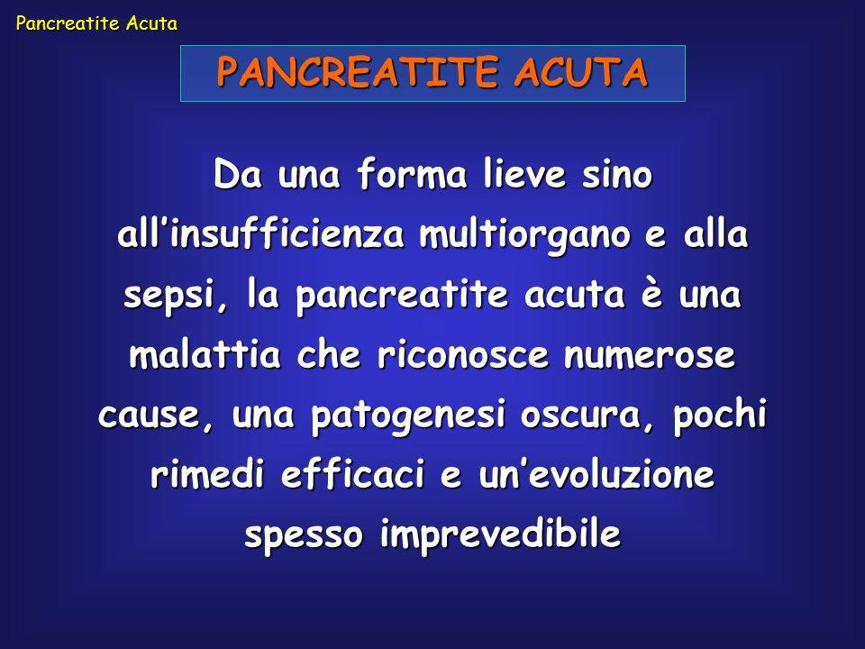 PANCREATITE ACUTA Da una forma lieve sino allinsufficienza multiorgano e alla sepsi, la pancreatite acuta è una malattia che riconosce numerose cause,