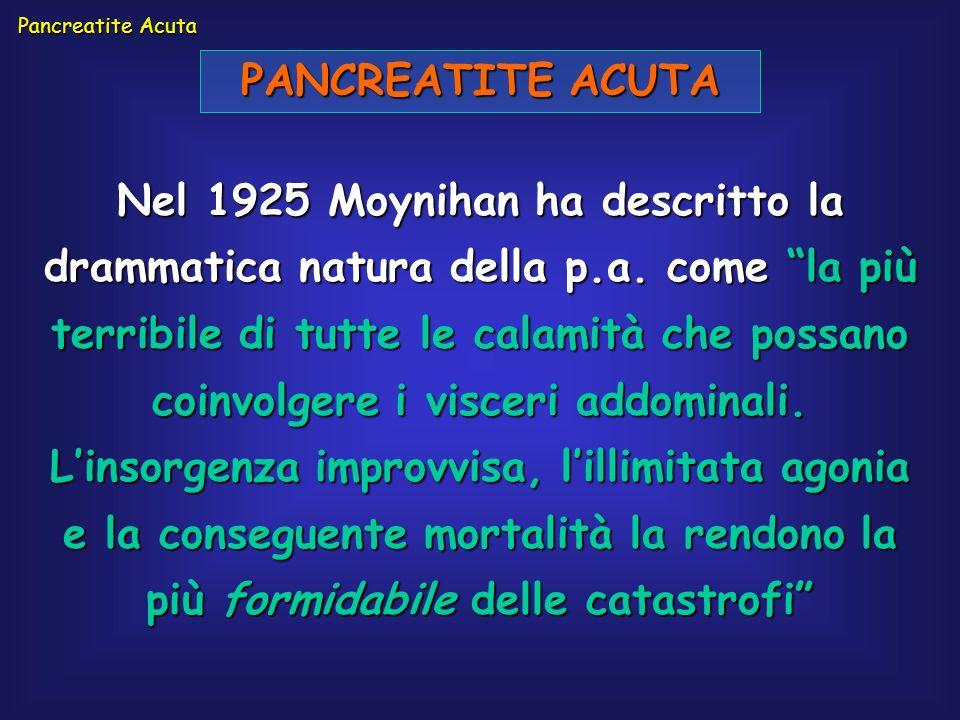 PANCREATITE ACUTA Nel 1925 Moynihan ha descritto la drammatica natura della p.a. come la più terribile di tutte le calamità che possano coinvolgere i