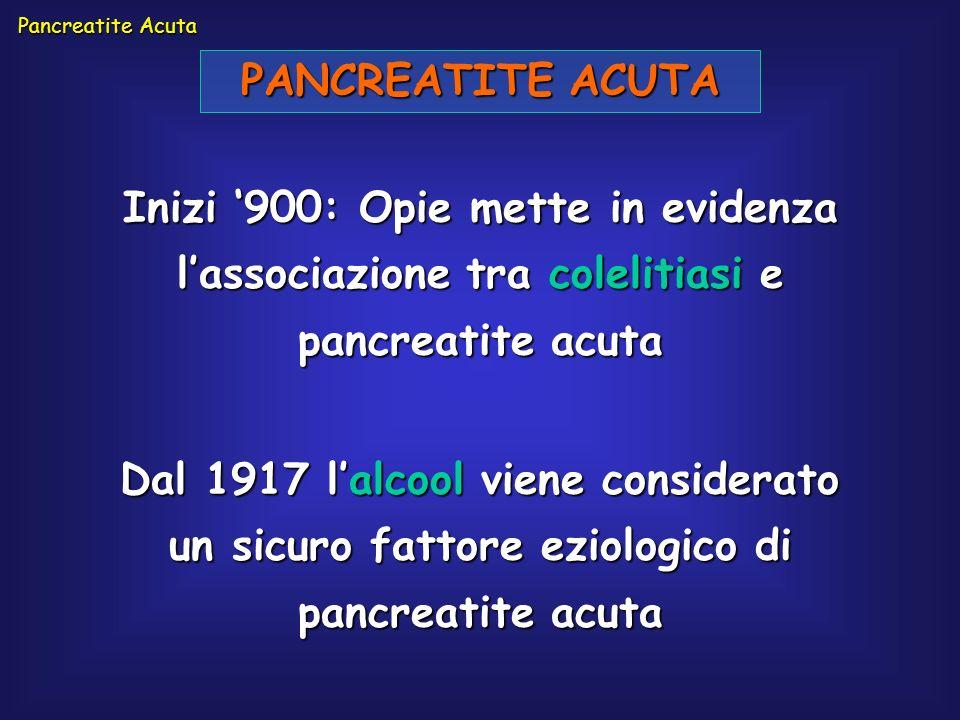 PANCREATITE ACUTA Inizi 900: Opie mette in evidenza lassociazione tra colelitiasi e pancreatite acuta Pancreatite Acuta Dal 1917 lalcool viene conside