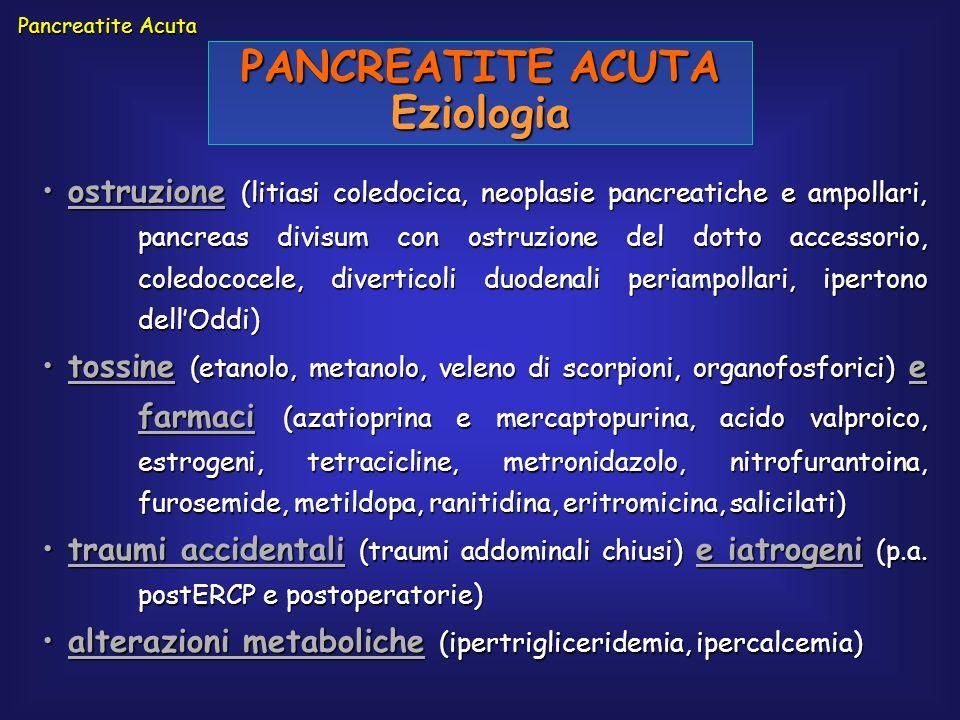Pancreatite Acuta PANCREATITE ACUTA Eziologia ostruzione (litiasi coledocica, neoplasie pancreatiche e ampollari, pancreas divisum con ostruzione del