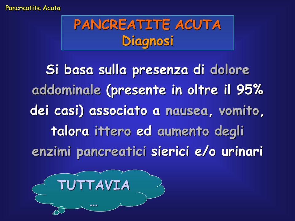 PANCREATITE ACUTA Diagnosi Si basa sulla presenza di dolore addominale (presente in oltre il 95% dei casi) associato a nausea, vomito, talora ittero e