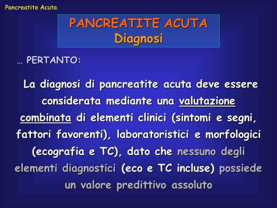 PANCREATITE ACUTA Diagnosi La diagnosi di pancreatite acuta deve essere considerata mediante una valutazione combinata di elementi clinici (sintomi e
