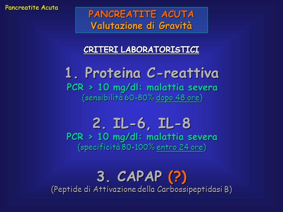 PANCREATITE ACUTA Valutazione di Gravità CRITERI LABORATORISTICI 1. Proteina C-reattiva Pancreatite Acuta PCR > 10 mg/dl: malattia severa (sensibilità