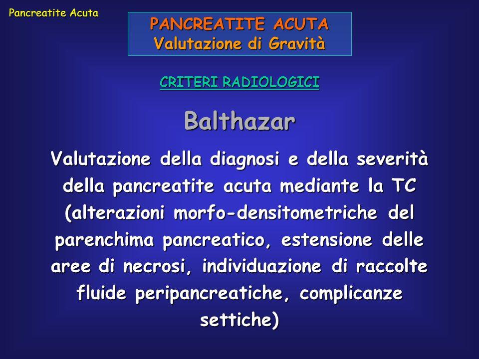 PANCREATITE ACUTA Valutazione di Gravità CRITERI RADIOLOGICI Balthazar Pancreatite Acuta Valutazione della diagnosi e della severità della pancreatite