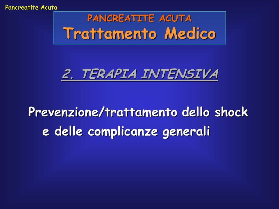 Pancreatite Acuta PANCREATITE ACUTA Trattamento Medico 2. TERAPIA INTENSIVA Prevenzione/trattamento dello shock e delle complicanze generali