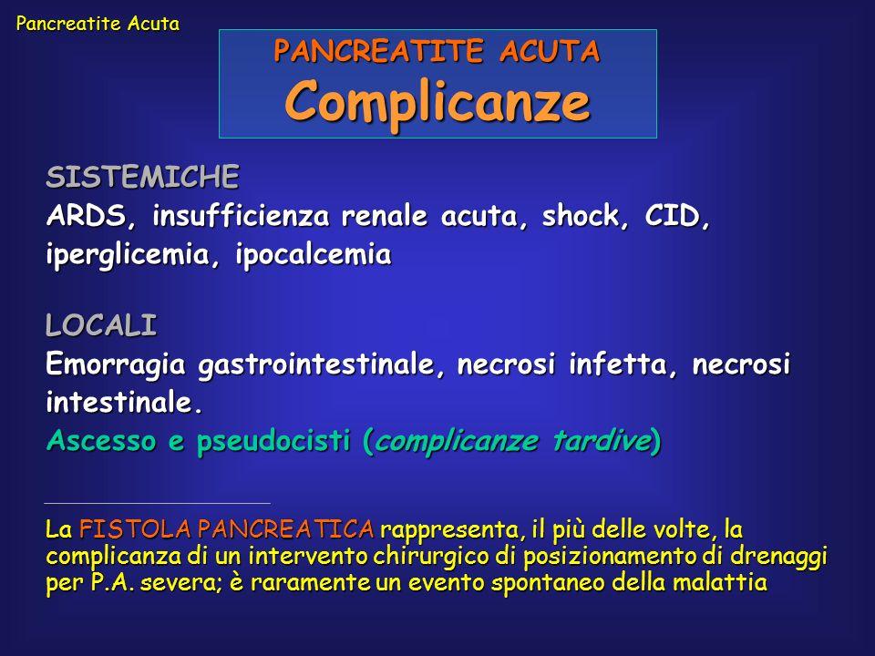 Pancreatite Acuta PANCREATITE ACUTA Complicanze SISTEMICHE ARDS, insufficienza renale acuta, shock, CID, iperglicemia, ipocalcemia LOCALI Emorragia ga