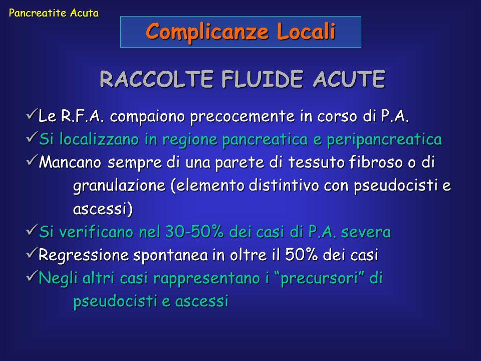 Pancreatite Acuta Complicanze Locali RACCOLTE FLUIDE ACUTE Le R.F.A. compaiono precocemente in corso di P.A. Le R.F.A. compaiono precocemente in corso