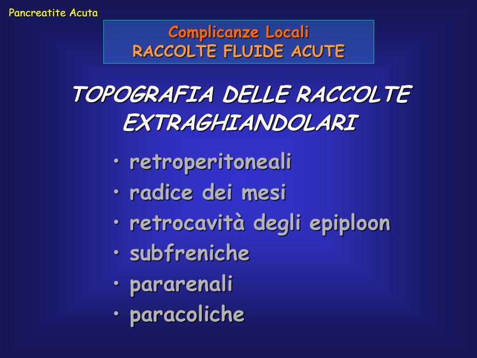 Pancreatite Acuta Complicanze Locali RACCOLTE FLUIDE ACUTE retroperitoneali retroperitoneali radice dei mesi radice dei mesi retrocavità degli epiploo