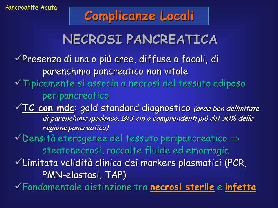 Pancreatite Acuta Complicanze Locali NECROSI PANCREATICA Presenza di una o più aree, diffuse o focali, di parenchima pancreatico non vitale Presenza d