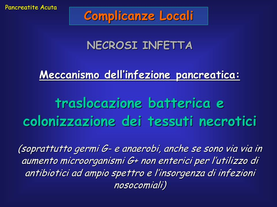 Pancreatite Acuta Complicanze Locali NECROSI INFETTA Meccanismo dellinfezione pancreatica: traslocazione batterica e colonizzazione dei tessuti necrot